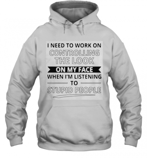 I Need To Work On Controlling The Look On My Face When I'M Listening To Stupid People T-Shirt Unisex Hoodie