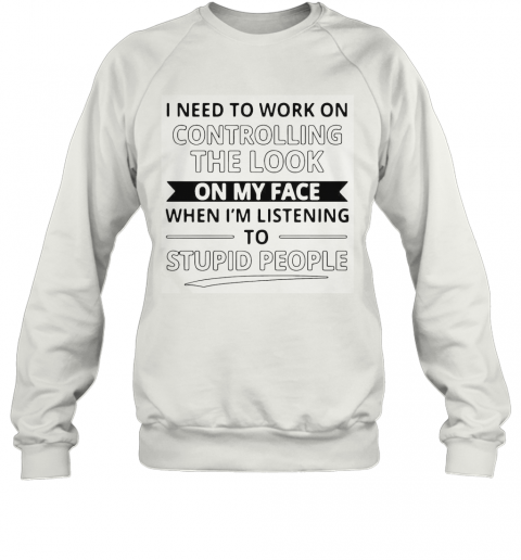 I Need To Work On Controlling The Look On My Face When I'M Listening To Stupid People T-Shirt Unisex Sweatshirt