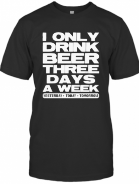 I Only Drink Beer Three Days A Week Yesterday Today Tomorrow T-Shirt
