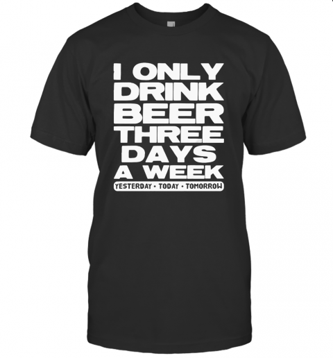 I Only Drink Beer Three Days A Week Yesterday Today Tomorrow T Shirt Classic Mens T shirt