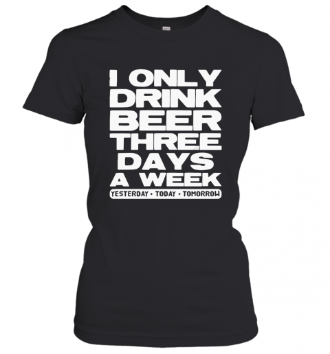 I Only Drink Beer Three Days A Week Yesterday Today Tomorrow T-Shirt Classic Women's T-shirt