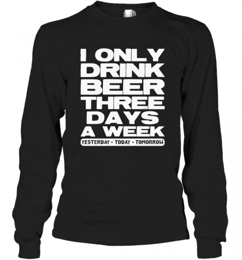 I Only Drink Beer Three Days A Week Yesterday Today Tomorrow T-Shirt Long Sleeved T-shirt
