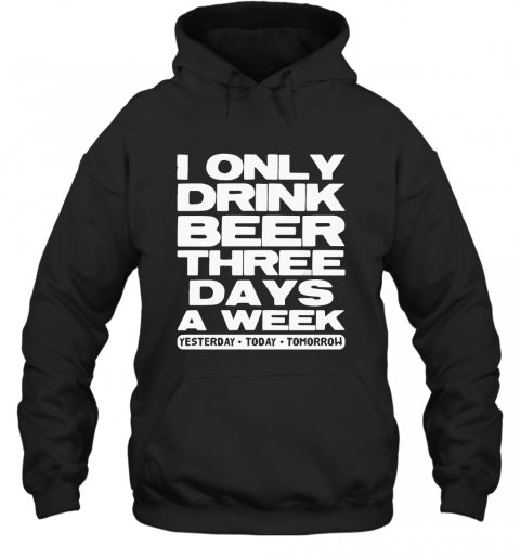 I Only Drink Beer Three Days A Week Yesterday Today Tomorrow T-Shirt Unisex Hoodie