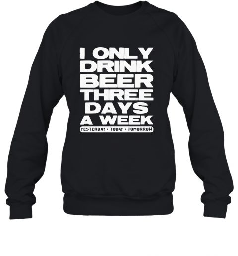 I Only Drink Beer Three Days A Week Yesterday Today Tomorrow T-Shirt Unisex Sweatshirt