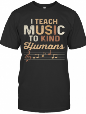 I Teach Music To Kind Humans T-Shirt