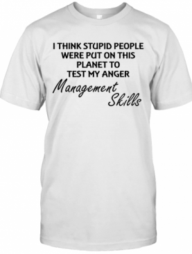 I Think Stuoid People Were Put On This Planet To Test My Anger Management Skills T-Shirt