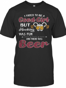 I Tried To Be A Good Girl But Hooking Was Fun And There Was Beer T-Shirt