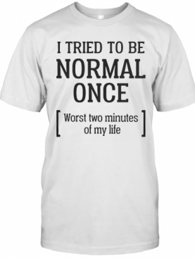 I Tried To Be Normal Once Worst Two Minutes Of My Life T-Shirt