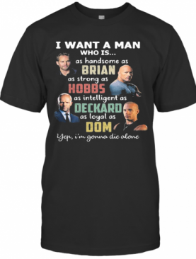 I Want A Man Who Is As Handsome As Brian As Strong As Hobbs As Intelligent As Deckard As Loyal As Dom Yep I'M Gonna Die Alone T-Shirt