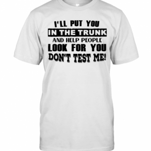I'Ll Put You In The Trunk And Help People Look For You Don'T Test Me Vintage T-Shirt Classic Men's T-shirt