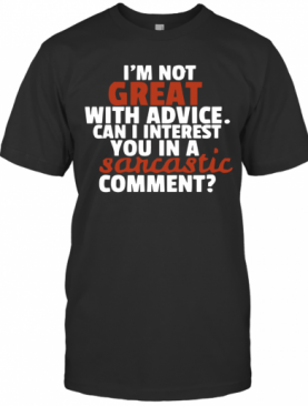 I'M Not Great At Advice Can I Interest You In A Sarcastic Comment T-Shirt