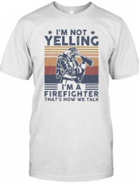 I'M Not Yelling I'M A Firefighter That'S How We Talk Vintage T-Shirt