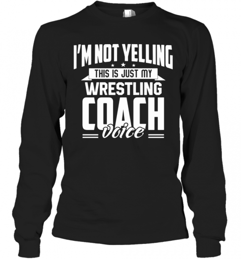 I'M Not Yelling This Is Just My Wrestling Coach Voice Stars T-Shirt Long Sleeved T-shirt