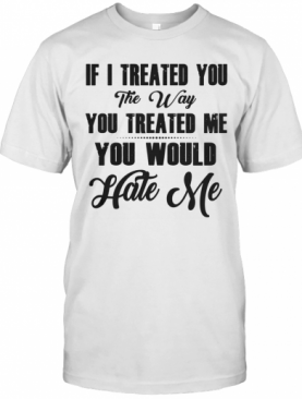 If I Treated You The Way You Treated Me You Would Hate Me T-Shirt