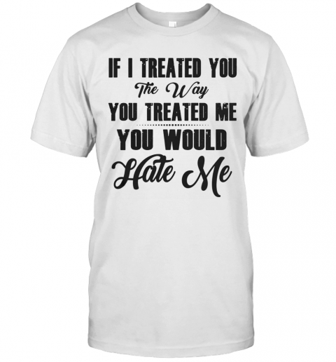 If I Treated You The Way You Treated Me You Would Hate Me T-Shirt Classic Men's T-shirt