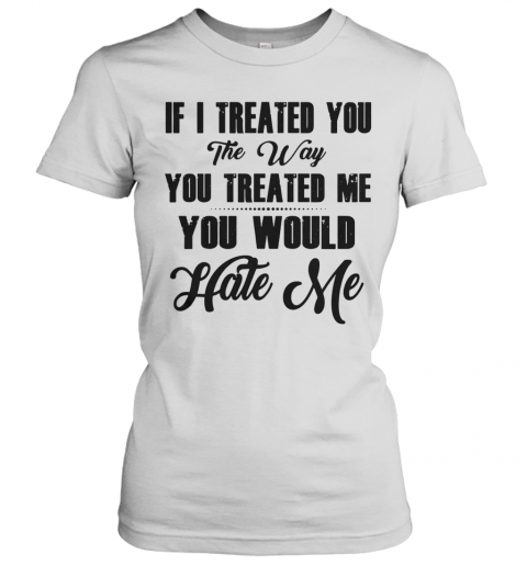 If I Treated You The Way You Treated Me You Would Hate Me T-Shirt Classic Women's T-shirt