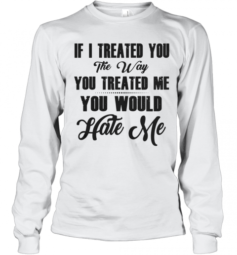 If I Treated You The Way You Treated Me You Would Hate Me T-Shirt Long Sleeved T-shirt