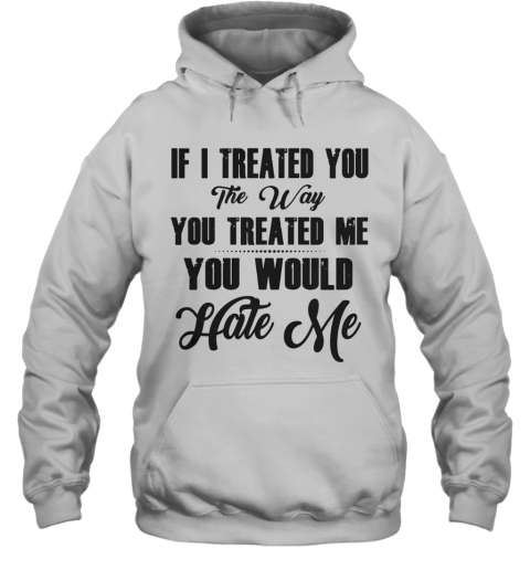 If I Treated You The Way You Treated Me You Would Hate Me T-Shirt Unisex Hoodie