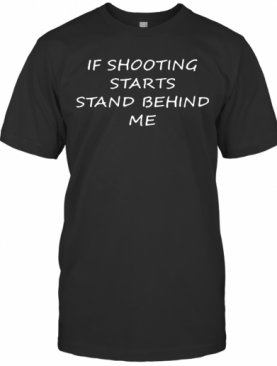 If Shooting Starts Stand Behind Me T-Shirt