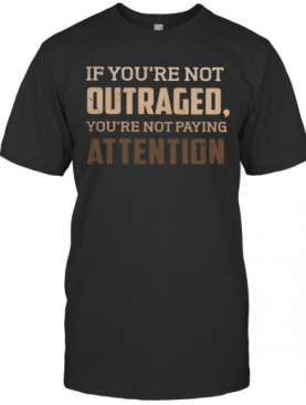 If You'Re Not Outraged You'Re Not Paying Attention Black Lives Matters T-Shirt