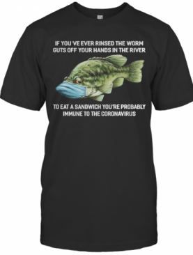 If You'Ve Ever Rinsed The Worm Guts Off Your Hands In The River To Eat A Sandwich You'Re Probably Immune To The Coronavirus Fish T-Shirt