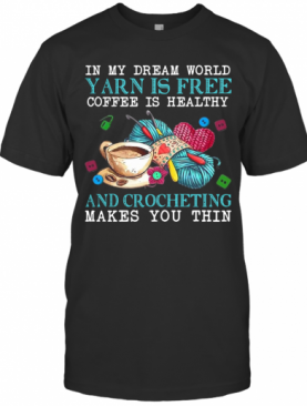 In My Dream World Yarn Is Free Coffee Is Healthy And Crocheting Makes You Thin T-Shirt