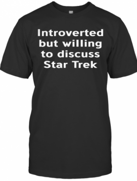 Introverted But Willing To Discuss Star Trek T-Shirt
