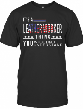 It'S A Leather Worker Thing You Wouldnt American Flag Veteran Independence Day T-Shirt