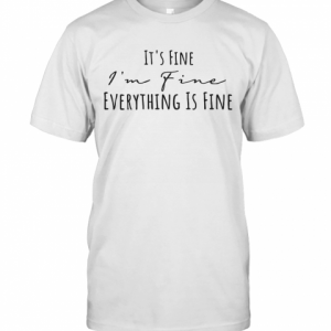 It'S Fine I'M Fine Everything Is Fine T-Shirt Classic Men's T-shirt