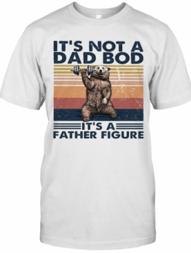It'S Not A Dad Bod Its A Father Figure Bear Weight Lifting Vintage T-Shirt