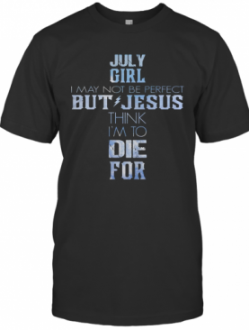 July Girl I May Not Be Perfect But Jesus Think I'M To Die For T-Shirt