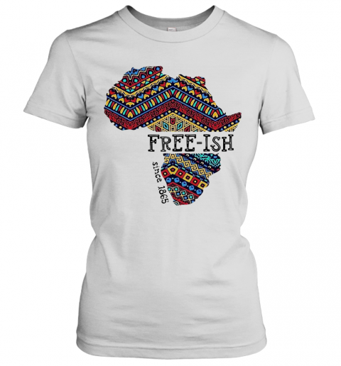 June 19Th Juneteenth Independence Day Free Ish Since 1865 T-Shirt Classic Women's T-shirt