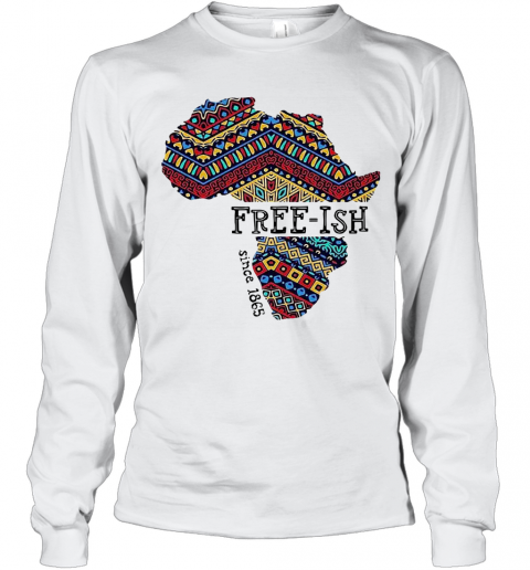 June 19Th Juneteenth Independence Day Free Ish Since 1865 T-Shirt Long Sleeved T-shirt