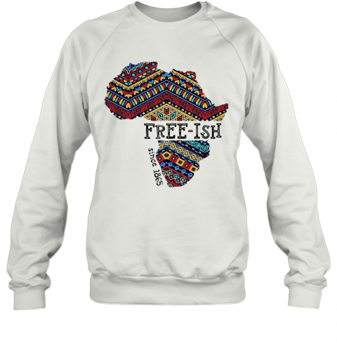 June 19Th Juneteenth Independence Day Free Ish Since 1865 T-Shirt Unisex Sweatshirt