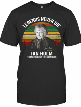 Legends Never Die Ian Holm 1931 2020 Thank You For The Memories Signature T-Shirt