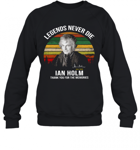 Legends Never Die Ian Holm 1931 2020 Thank You For The Memories Signature T-Shirt Unisex Sweatshirt