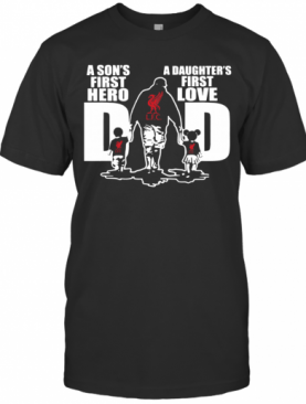 Liverpool Fc A Son'S First Hero Dad A Daughter'S First Love T-Shirt