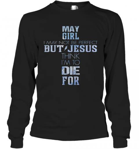 May Girl I May Not Be Perfect But Jesus Think I'M To Die For T-Shirt Long Sleeved T-shirt
