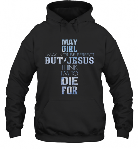 May Girl I May Not Be Perfect But Jesus Think I'M To Die For T-Shirt Unisex Hoodie