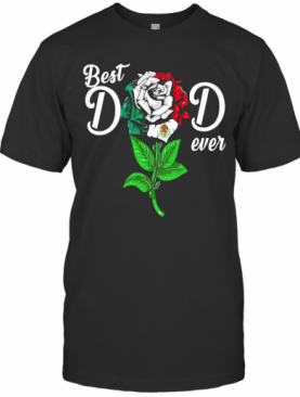 Mexican Flag Best Dad Ever Rose T-Shirt