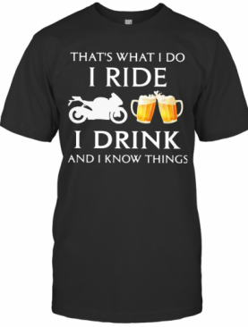 Motorcycle That'S What I Do I Ride I Drink Beer And I Know Things T-Shirt