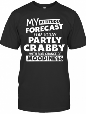 My Attitude Forecast For Today Partly Crabby With 80% Cance T-Shirt