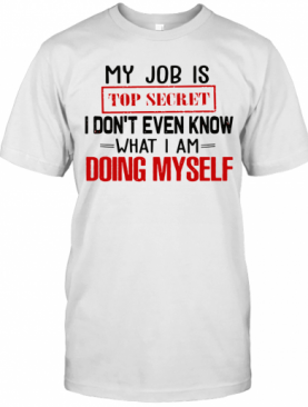 My Job Is Top Secret I Don'T Even Know What I Am Doing My Self T-Shirt