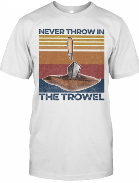 Never Throw In The Trowel Vintage Retro T-Shirt