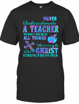 Never Underestimate A Teacher Who Does All Things Through Who Christ Strengthens Her T-Shirt