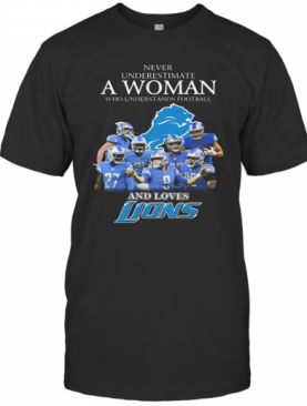 Never Underestimate A Woman Who Understands Football And Loves Detroit Lions T-Shirt