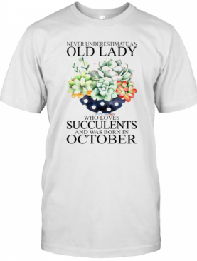 Never Underestimate An Old Lady Who Loves Succulents And Was Born In October T-Shirt