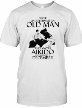 Never Underestimate An Old Man Who Loves Aikido And Was Born In December T-Shirt