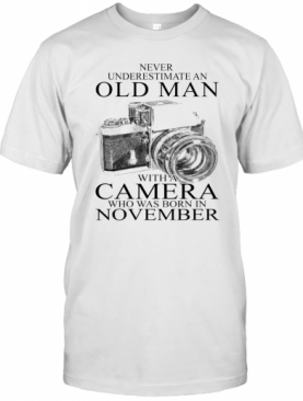 Never Underestimate An Old Man With A Camera Who Was Born In November T-Shirt