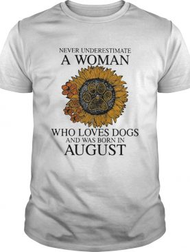 Never underestimate a woman who loves paw dogs and was born in august sunflower shirt